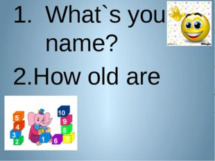 What`s your name? How old are you?