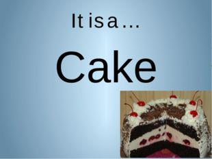 It is a … Cake