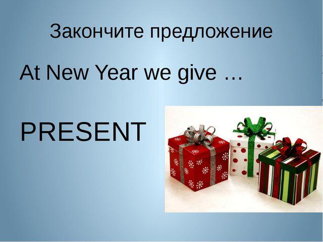 Закончите предложение At New Year we give … PRESENT