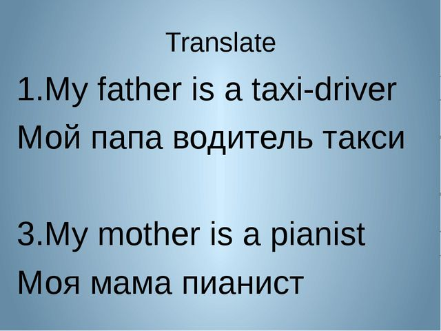 Translate My father is a taxi-driver Мой папа водитель такси My mother is a p...