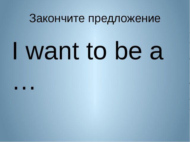 Закончите предложение I want to be a …