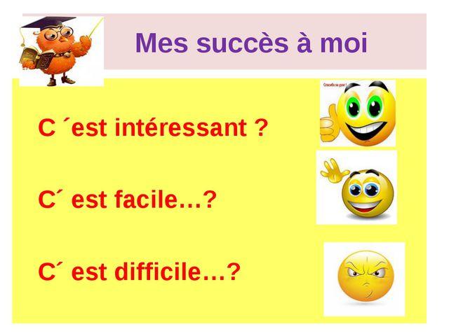 Mes succès à moi C ´est intéressant ? C´ est facile…? C´ est difficile…?