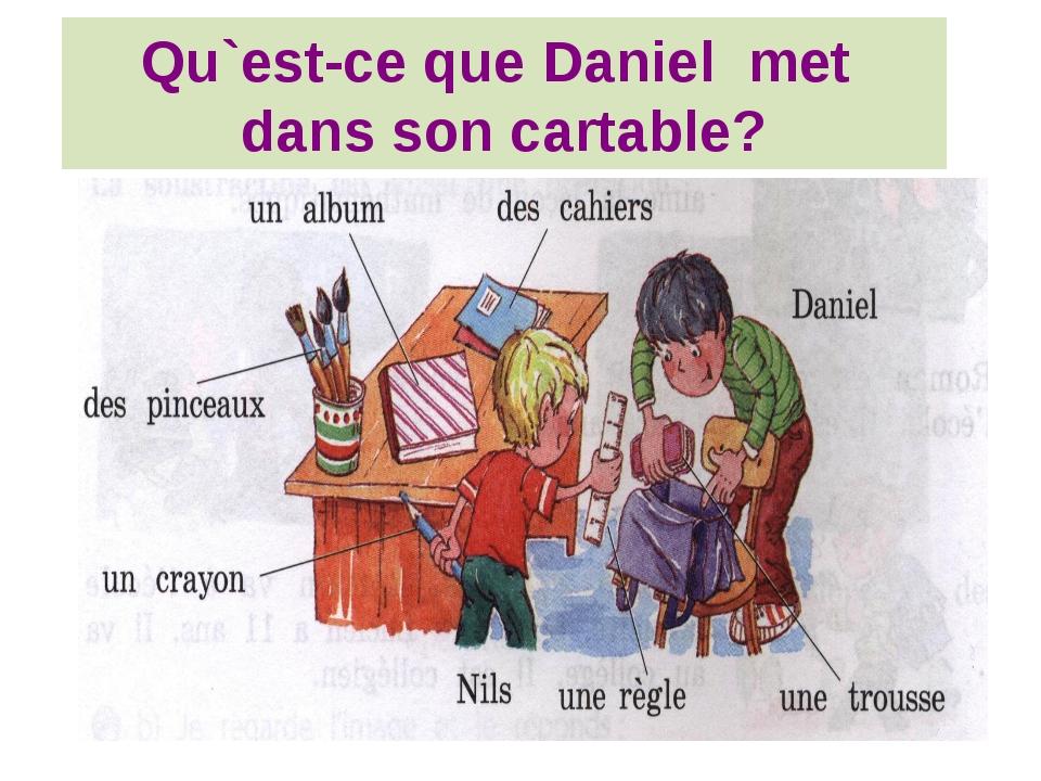 Qu`est-ce que Daniel met dans son cartable?