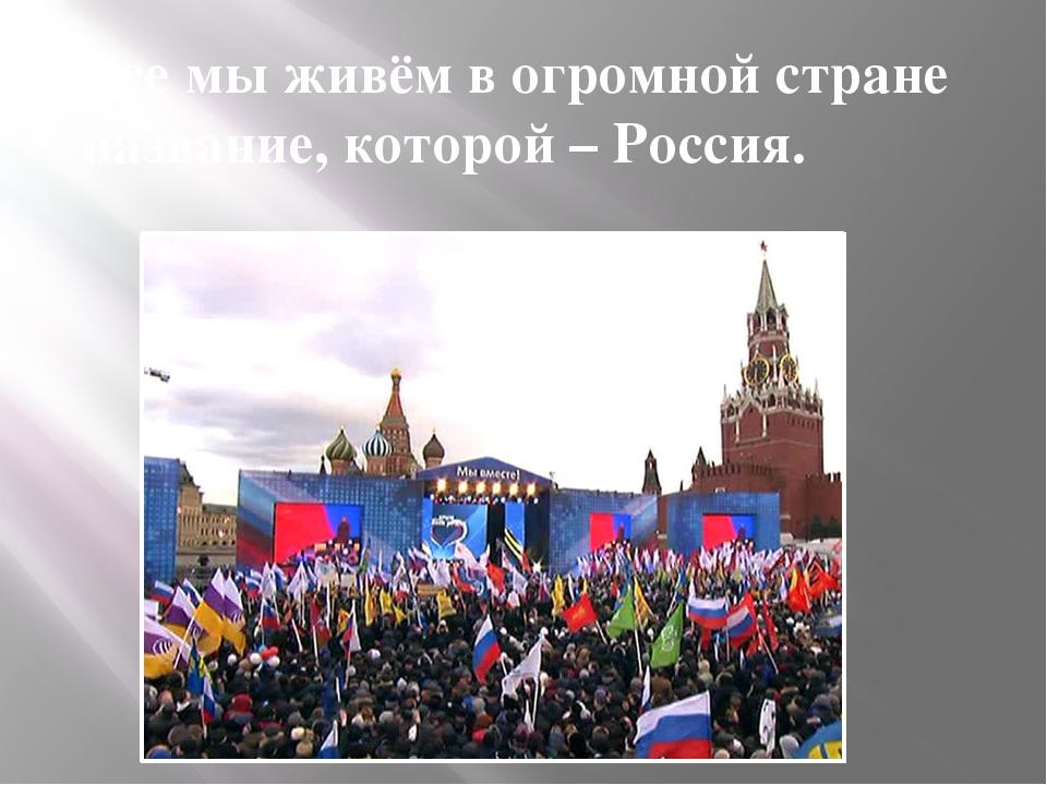 Все мы живём в огромной стране название, которой – Россия.