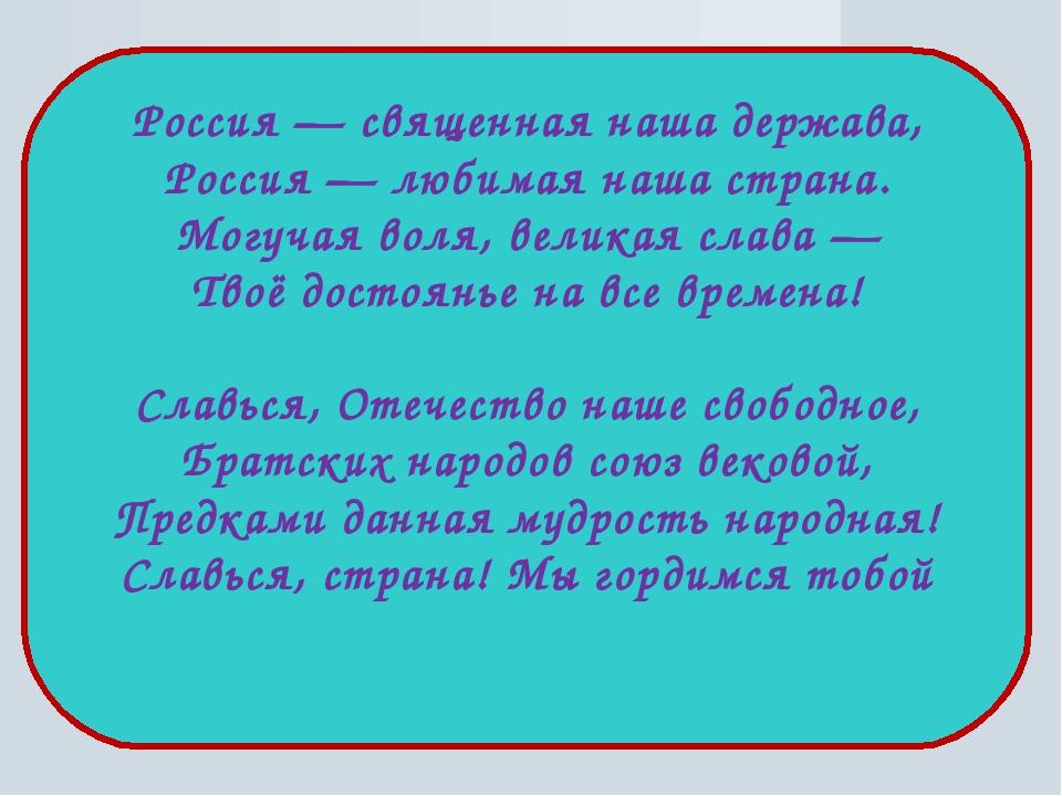 Россия — священная наша держава, Россия — любимая наша страна. Могучая воля,...