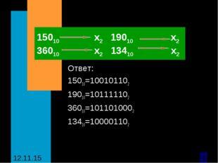 15010 х2 19010 х2 36010 х2 13410 х2 Ответ: 15010=100101102 19010=101111102 36