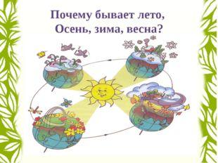 Почему бывает лето, Осень, зима, весна?