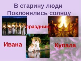 В старину люди Поклонялись солнцу Ивана Купала праздник