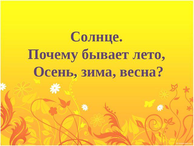 Солнце. Почему бывает лето, Осень, зима, весна?