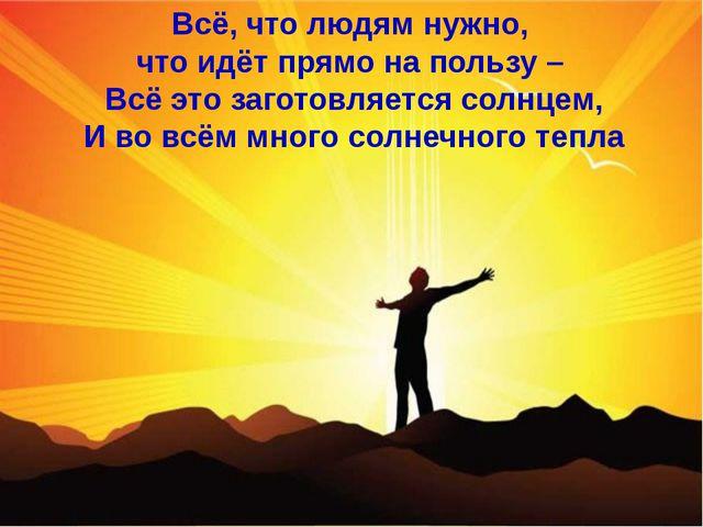 Всё, что людям нужно, что идёт прямо на пользу – Всё это заготовляется солнце...