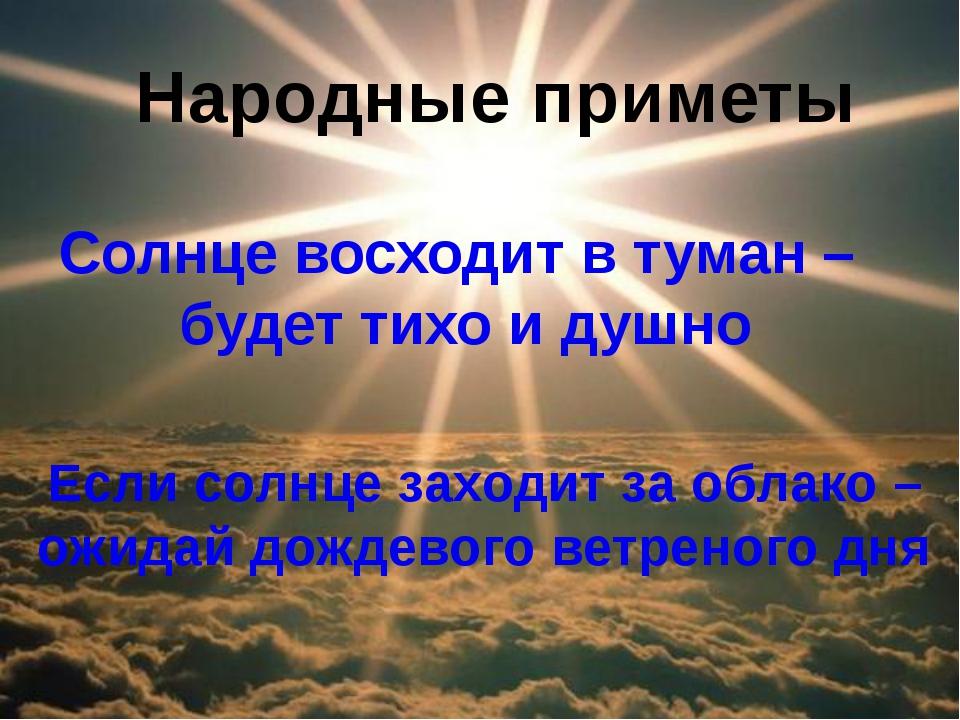 Солнце восходит в туман – будет тихо и душно Если солнце заходит за облако –...