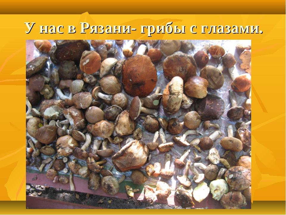 У нас в Рязани- грибы с глазами.