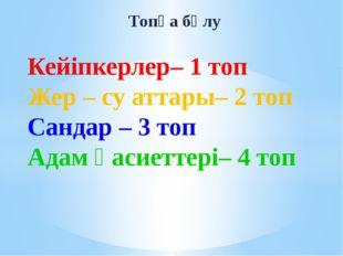 Топқа бөлу Кейіпкерлер– 1 топ Жер – су аттары– 2 топ Сандар – 3 топ Адам қаси