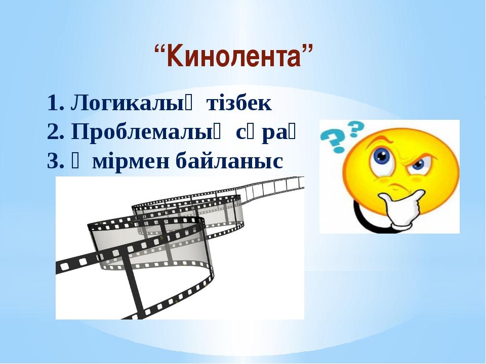 """""""Кинолента"""" 1. Логикалық тізбек 2. Проблемалық сұрақ 3. Өмірмен байланыс"""