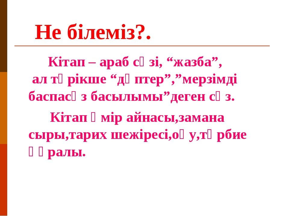 """Не білеміз?. Кітап – араб сөзі, """"жазба"""", ал түрікше """"дәптер"""",""""мерзімді баспа..."""