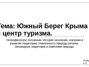Тема: Южный Берег Крыма – центр туризма. Географическое положение. История з