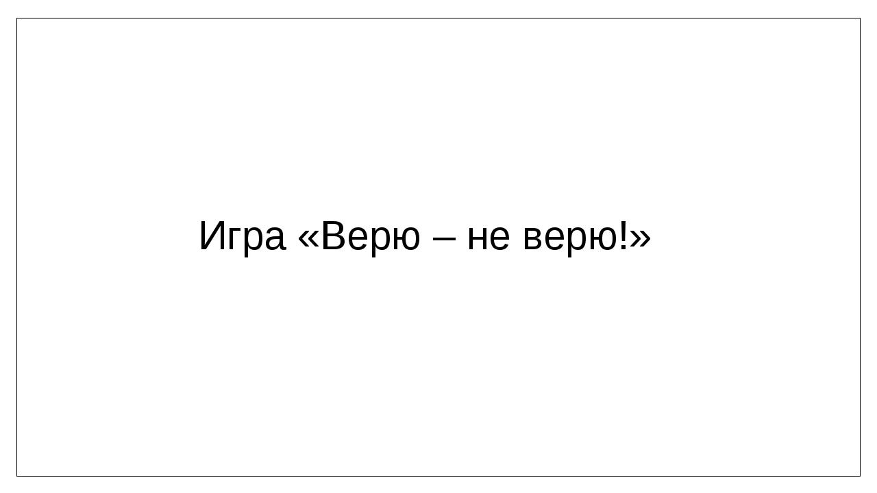 Игра «Верю – не верю!»