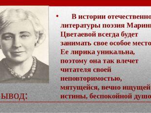 Вывод: В истории отечественной литературы поэзия Марины Цветаевой всегда буде