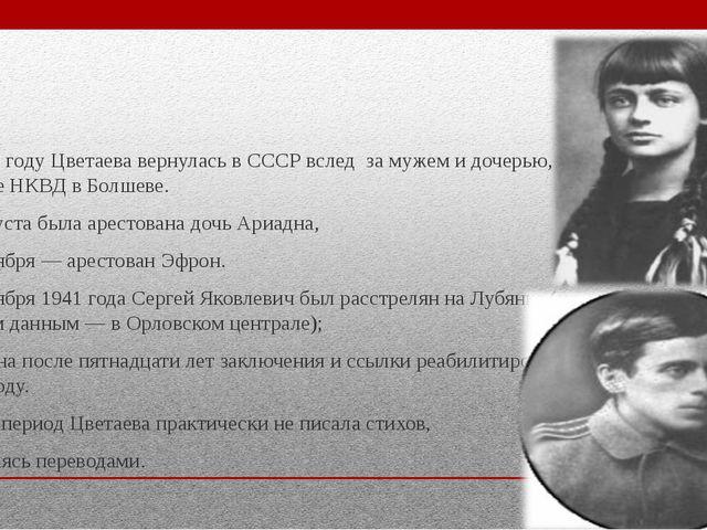 В 1939 году Цветаева вернулась в СССР вслед за мужем и дочерью, жила на даче...