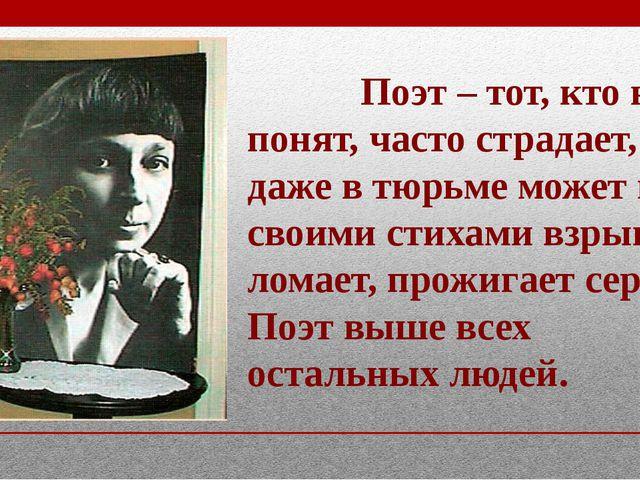 Поэт – тот, кто не понят, часто страдает, но даже в тюрьме может петь, своим...