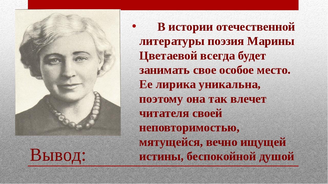 Вывод: В истории отечественной литературы поэзия Марины Цветаевой всегда буде...