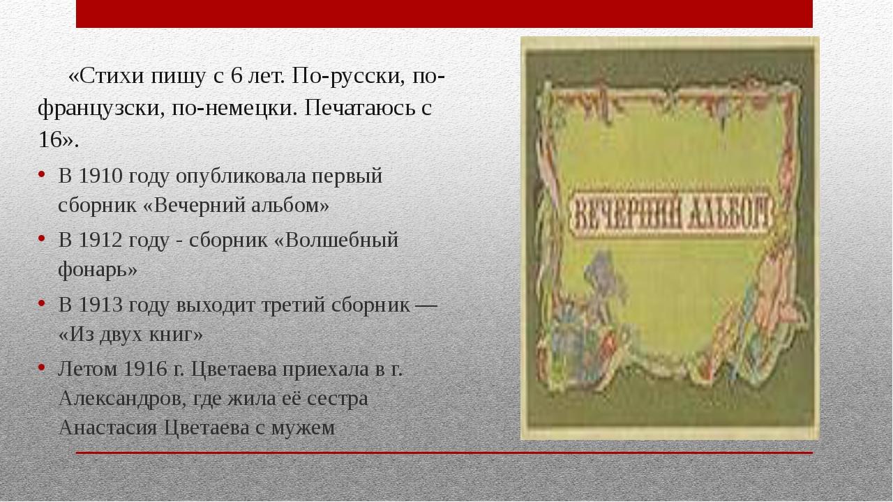 «Стихи пишу с 6 лет. По-русски, по-французски, по-немецки. Печатаюсь с 16»....