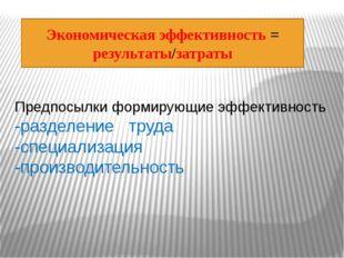 Предпосылки формирующие эффективность -разделение труда -специализация -прои