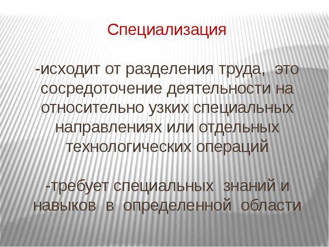 Специализация -исходит от разделения труда, это сосредоточение деятельности н...