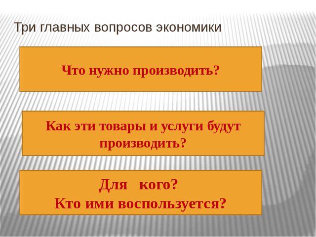 Три главных вопросов экономики Что нужно производить? Как эти товары и услуги...