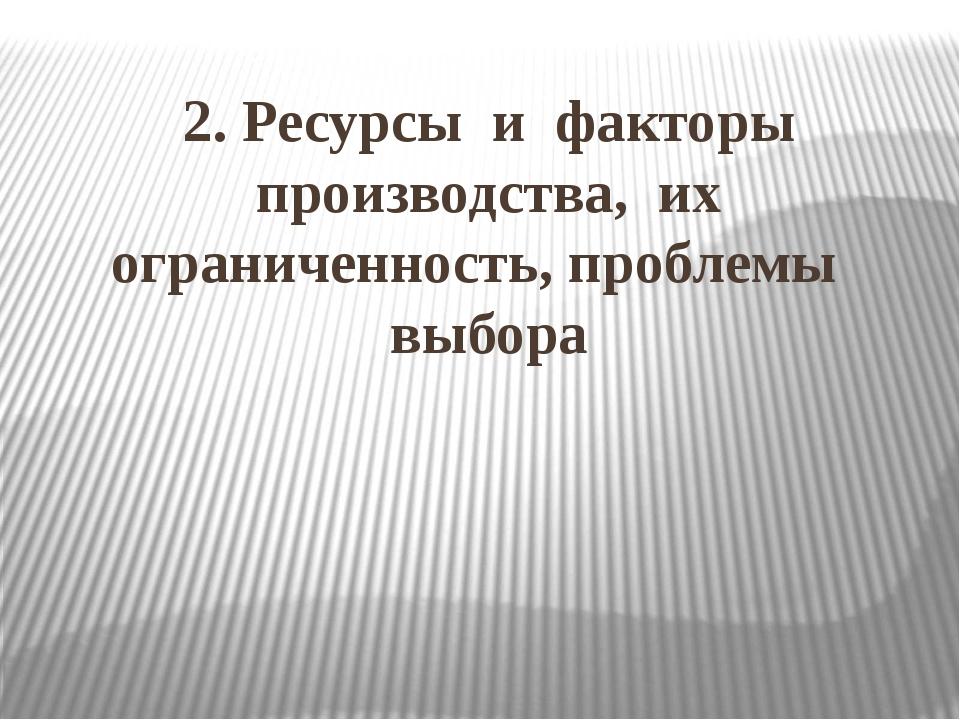 2. Ресурсы и факторы производства, их ограниченность, проблемы выбора