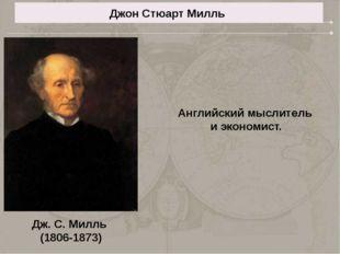Джон Стюарт Милль Английский мыслитель и экономист. Дж. С. Милль (1806-1873)