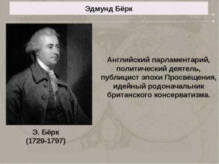 Эдмунд Бёрк Английский парламентарий, политический деятель, публицист эпохи П