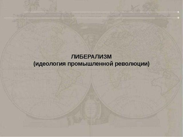 ЛИБЕРАЛИЗМ (идеология промышленной революции)