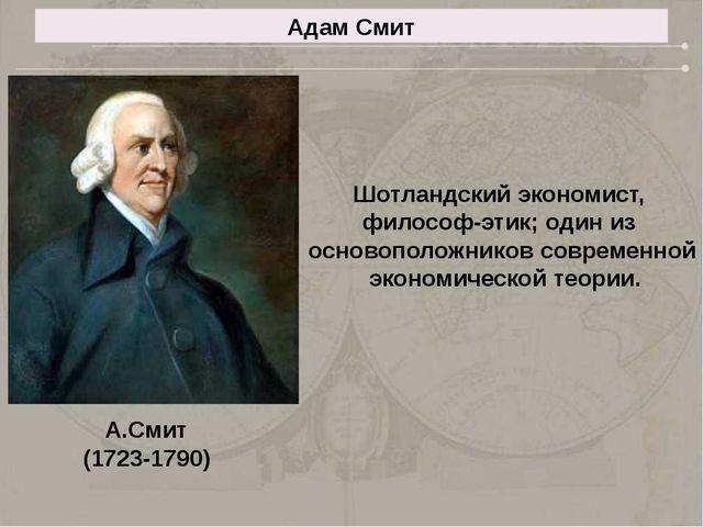 Адам Смит Шотландский экономист, философ-этик; один из основоположников совре...