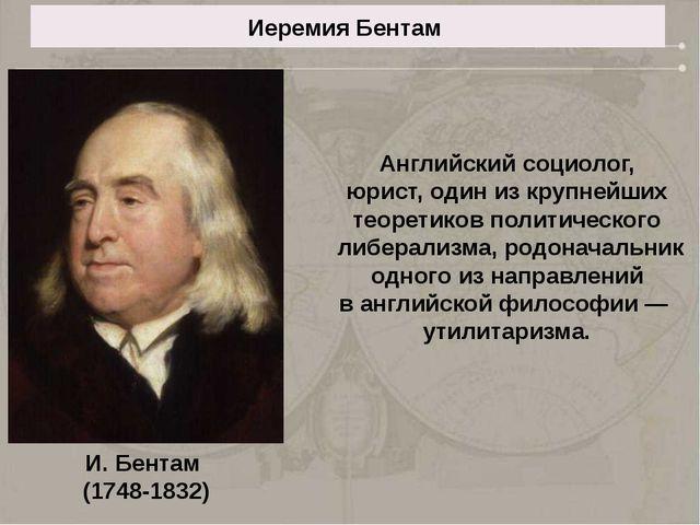 Иеремия Бентам Английский социолог, юрист, один из крупнейших теоретиков поли...