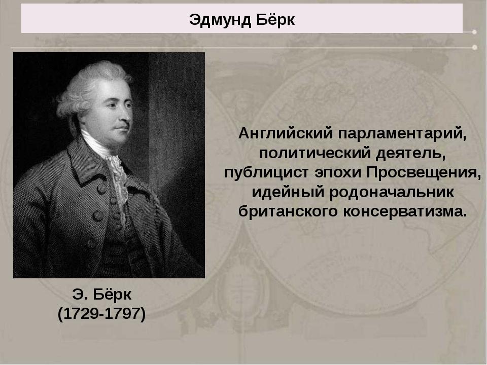 Эдмунд Бёрк Английский парламентарий, политический деятель, публицист эпохи П...