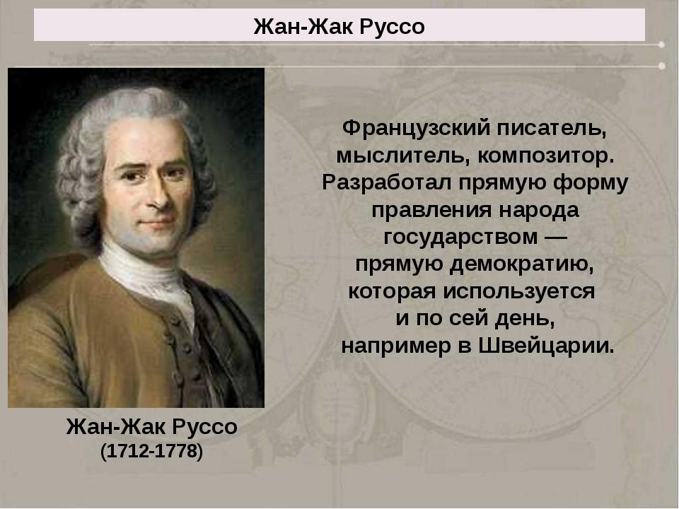 Жан-Жак Руссо Французский писатель, мыслитель, композитор. Разработал прямую...