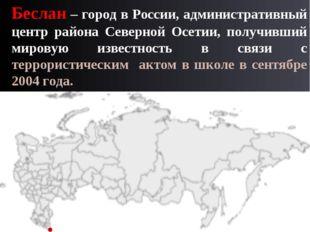 Беслан – город в России, административный центр района Северной Осетии, получ