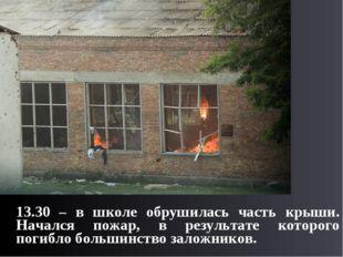 13.30 – в школе обрушилась часть крыши. Начался пожар, в результате которого