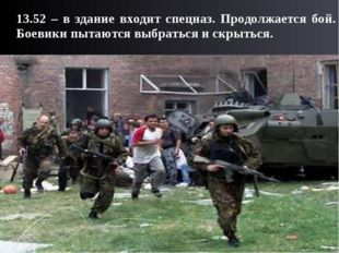 13.52 – в здание входит спецназ. Продолжается бой. Боевики пытаются выбратьс