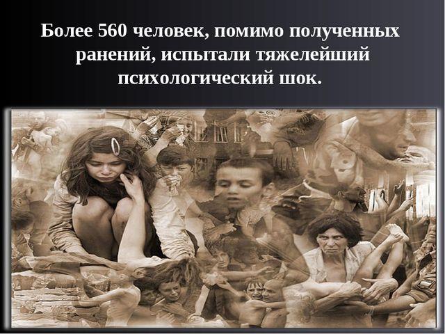 Более 560 человек, помимо полученных ранений, испытали тяжелейший психологиче...