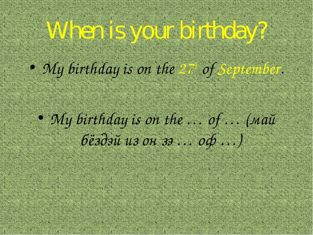 When is your birthday? My birthday is on the 27th of September. My birthday i...