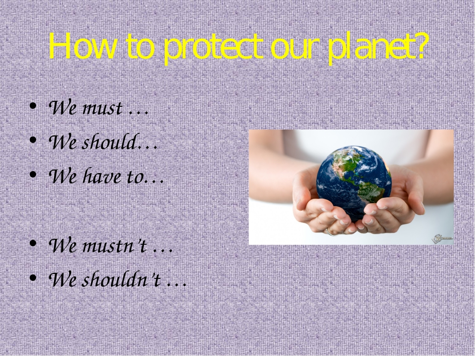 How to protect our planet? We must … We should… We have to… We mustn't … We s...