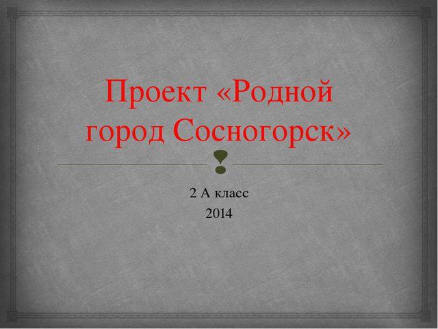 Проект «Родной город Сосногорск» 2 А класс 2014 