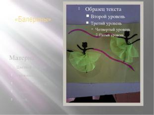«Балерины» Материал: Цветной картон; - ножницы; -цветная бумага; - ткань; - к