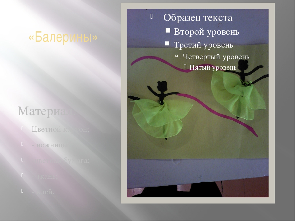 «Балерины» Материал: Цветной картон; - ножницы; -цветная бумага; - ткань; - к...