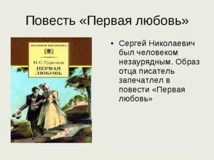 Повесть «Первая любовь» Сергей Николаевич был человеком незаурядным. Образ от