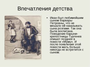 Впечатления детства Иван был любимейшим сыном Варвары Петровны, что не мешало