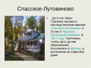 Спасское-Лутовиново . До 9 лет Иван Тургенев прожил в наследственном имении С