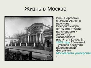 Жизнь в Москве Иван Сергеевич сначала учился в пансионе Вейденгаммера, затем
